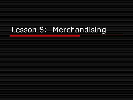 Lesson 8: Merchandising. Objectives  Give examples of the four main categories of merchandise  Explain the importance of stock lists and inventory control.