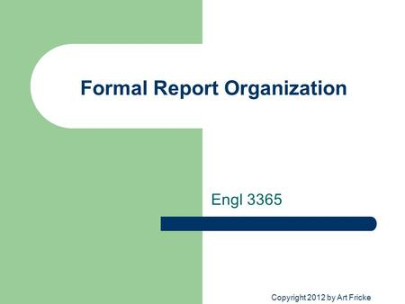 Formal Report Organization Engl 3365 Copyright 2012 by Art Fricke.