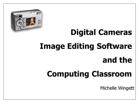 Digital Cameras Image Editing Software and the Computing Classroom Michelle Wingett.