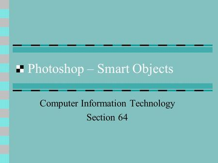 Photoshop – Smart Objects Computer Information Technology Section 64.