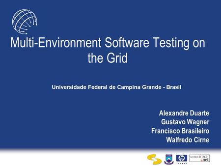 Alexandre Duarte Gustavo Wagner Francisco Brasileiro Walfredo Cirne Multi-Environment Software Testing on the Grid Universidade Federal de Campina Grande.