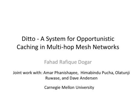 Ditto - A System for Opportunistic Caching in Multi-hop Mesh Networks Fahad Rafique Dogar Joint work with: Amar Phanishayee, Himabindu Pucha, Olatunji.