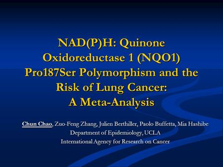 NAD(P)H: Quinone Oxidoreductase 1 (NQO1) Pro187Ser Polymorphism and the Risk of Lung Cancer: A Meta-Analysis Chun Chao, Zuo-Feng Zhang, Julien Berthiller,