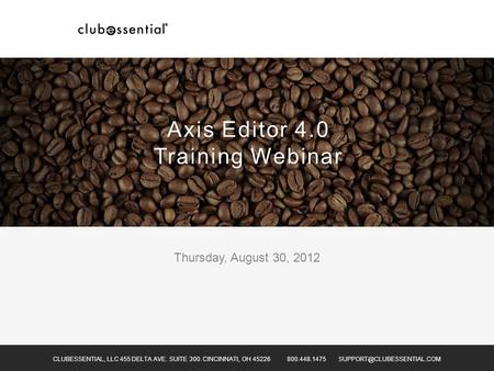 Thursday, August 30, 2012 CLUBESSENTIAL, LLC 455 DELTA AVE. SUITE 300. CINCINNATI, OH 45226 800.448.1475 Axis Editor 4.0 Training.