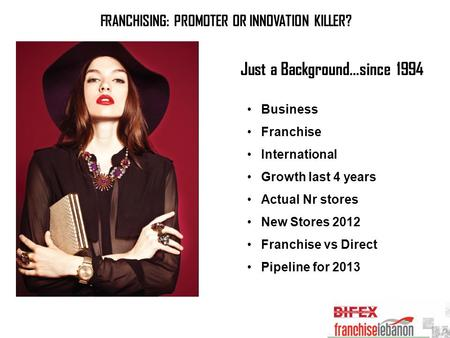 FRANCHISING: PROMOTER OR INNOVATION KILLER? Just a Background…since 1994 Business Franchise International Growth last 4 years Actual Nr stores New Stores.