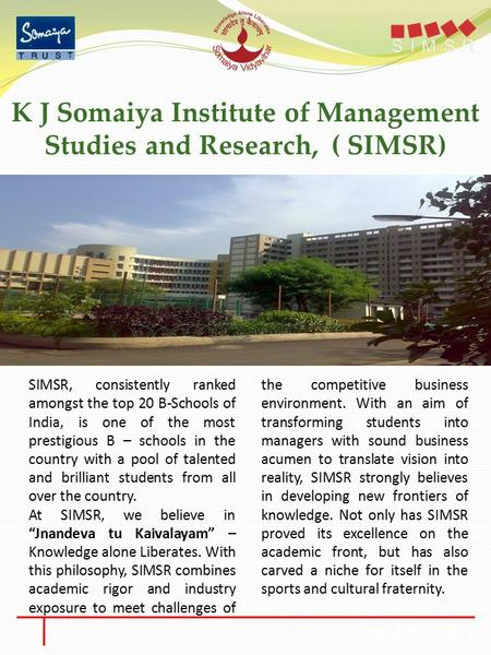 K J Somaiya Institute of Management Studies and Research, ( SIMSR) SIMSR, consistently ranked amongst the top 20 B-Schools of India, is one of the most.