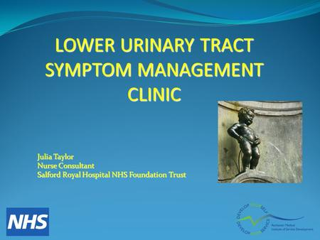 LOWER URINARY TRACT SYMPTOM MANAGEMENT CLINIC Julia Taylor Nurse Consultant Salford Royal Hospital NHS Foundation Trust.
