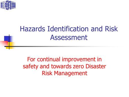 Hazards Identification and Risk Assessment For continual improvement in safety and towards zero Disaster Risk Management.