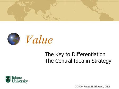 Value The Key to Differentiation The Central Idea in Strategy © 2009: James H. Biteman, DBA.