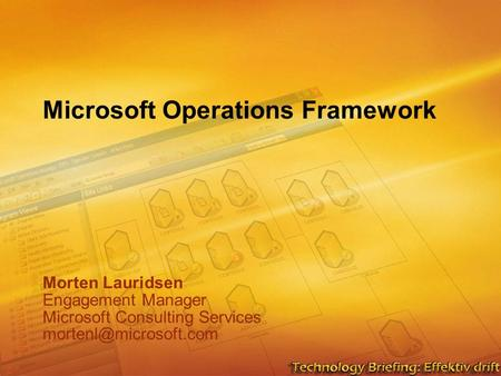 Microsoft Operations Framework Morten Lauridsen Engagement Manager Microsoft Consulting Services Morten Lauridsen Engagement Manager.