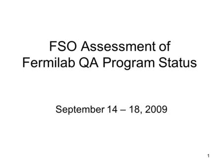11 FSO Assessment of Fermilab QA Program Status September 14 – 18, 2009.