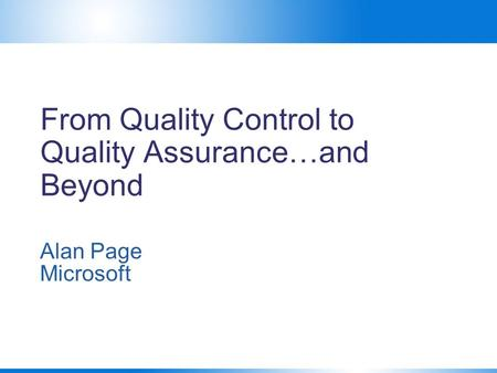 From Quality Control to Quality Assurance…and Beyond Alan Page Microsoft.