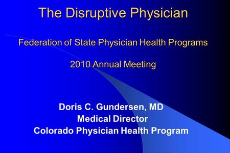 The Disruptive Physician Federation of State Physician Health Programs 2010 Annual Meeting Doris C. Gundersen, MD Medical Director Colorado Physician Health.