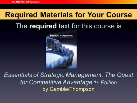 The required text for this course is Essentials of Strategic Management, The Quest for Competitive Advantage 1 st Edition by Gamble/Thompson Required Materials.