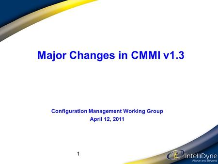 1 1 Major Changes in CMMI v1.3 Configuration Management Working Group April 12, 2011.