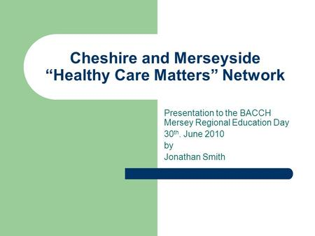"Cheshire and Merseyside ""Healthy Care Matters"" Network Presentation to the BACCH Mersey Regional Education Day 30 th. June 2010 by Jonathan Smith."