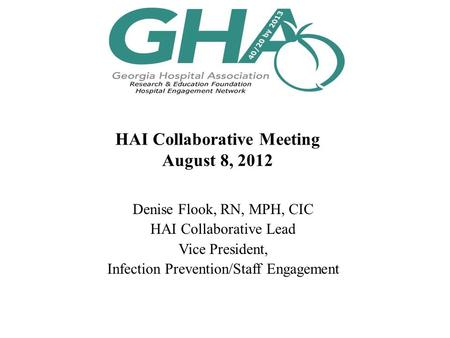 HAI Collaborative Meeting August 8, 2012 Denise Flook, RN, MPH, CIC HAI Collaborative Lead Vice President, Infection Prevention/Staff Engagement.