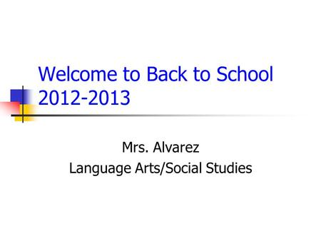 Welcome to Back to School 2012-2013 Mrs. Alvarez Language Arts/Social Studies.