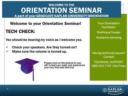 Your Orientation Seminar Facilitator: JANE DOE First Term Support Having technical issues? Contact TECHNICAL SUPPORT: 866.544.7747 (Toll Free) 1 Welcome.