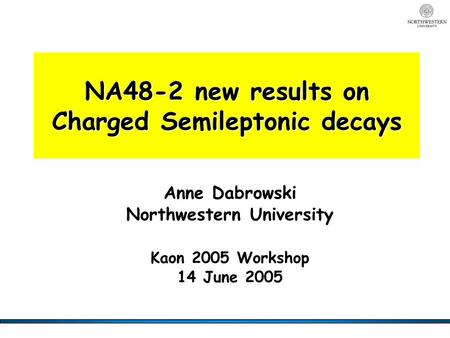 NA48-2 new results on Charged Semileptonic decays Anne Dabrowski Northwestern University Kaon 2005 Workshop 14 June 2005.