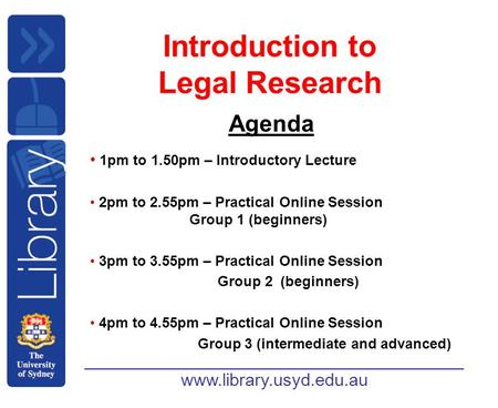 Www.library.usyd.edu.au Introduction to Legal Research Agenda 1pm to 1.50pm – Introductory Lecture 2pm to 2.55pm – Practical Online Session Group 1 (beginners)