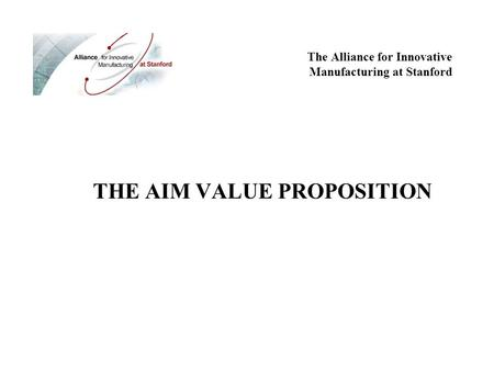 THE AIM VALUE PROPOSITION The Alliance for Innovative Manufacturing at Stanford.