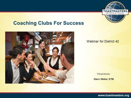 Coaching Clubs For Success Presented by: Glenn Walker, DTM Webinar for District 42.