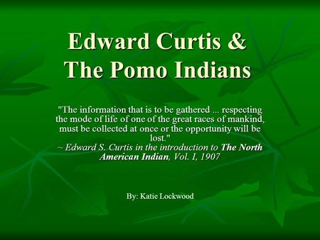 Edward Curtis & The Pomo Indians The information that is to be gathered... respecting the mode of life of one of the great races of mankind, must be collected.