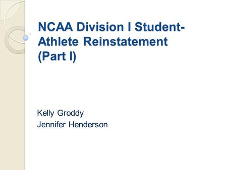 NCAA Division I Student- Athlete Reinstatement (Part I) Kelly Groddy Jennifer Henderson.