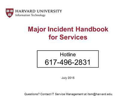 Major Incident Handbook for Services July 2015 Hotline 617-496-2831 Questions? Contact IT Service Management at