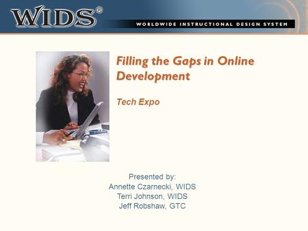 Filling the Gaps in Online Development Tech Expo Presented by: Annette Czarnecki, WIDS Terri Johnson, WIDS Jeff Robshaw, GTC.