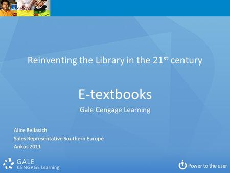 Reinventing the Library in the 21 st century E-textbooks Gale Cengage Learning Alice Bellasich Sales Representative Southern Europe Ankos 2011.