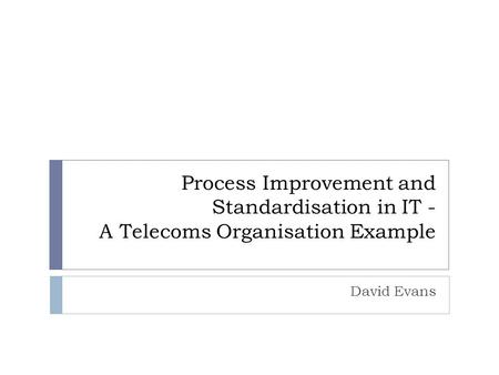 Process Improvement and Standardisation in IT - A Telecoms Organisation Example David Evans.