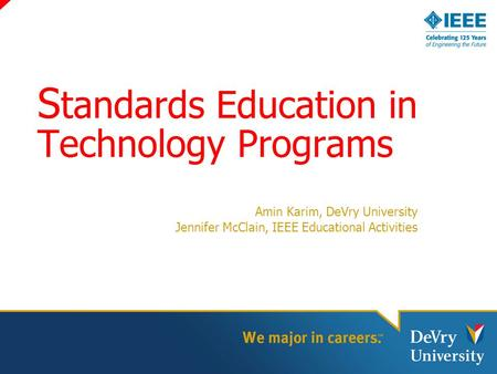 S tandards Education in Technology Programs Amin Karim, DeVry University Jennifer McClain, IEEE Educational Activities.