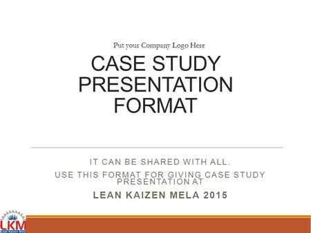 CASE STUDY PRESENTATION FORMAT IT CAN BE SHARED WITH ALL. USE THIS FORMAT FOR GIVING CASE STUDY PRESENTATION AT LEAN KAIZEN MELA 2015 Put your Company.