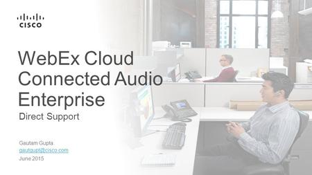 Direct Support WebEx Cloud Connected Audio Enterprise Gautam Gupta June 2015.