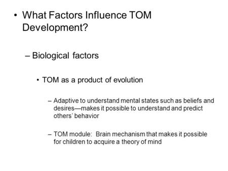 What Factors Influence TOM Development? –Biological factors TOM as a product of evolution –Adaptive to understand mental states such as beliefs and desires—makes.