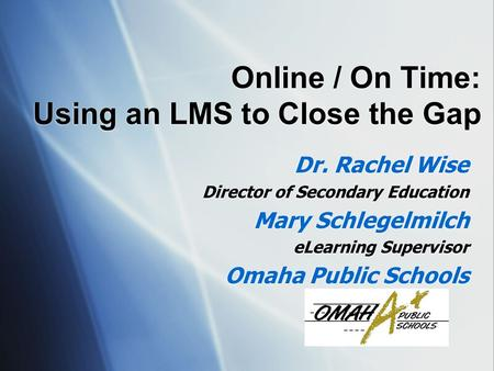 Online / On Time: Using an LMS to Close the Gap Dr. Rachel Wise Director of Secondary Education Mary Schlegelmilch eLearning Supervisor Omaha Public Schools.