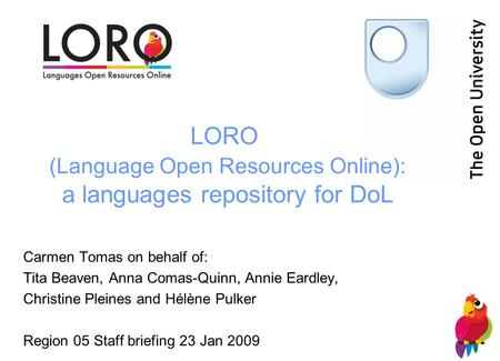 LORO (Language Open Resources Online): a languages repository for DoL Carmen Tomas on behalf of: Tita Beaven, Anna Comas-Quinn, Annie Eardley, Christine.