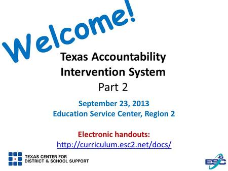 Texas Accountability Intervention System Part 2 September 23, 2013 Education Service Center, Region 2 Electronic handouts: