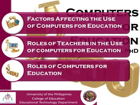 Computers for Education Ferdinand B. Pitagan, PhD Factors Affecting the Use of Computers for Education Roles of Teachers in the Use of computers for Education.