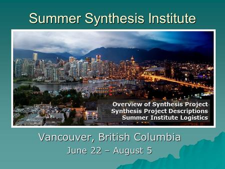 Summer Synthesis Institute Vancouver, British Columbia June 22 – August 5 Overview of Synthesis Project Synthesis Project Descriptions Summer Institute.