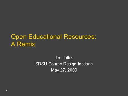 Open Educational Resources: A Remix Jim Julius SDSU Course Design Institute May 27, 2009 1.