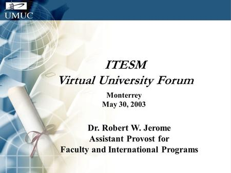 ITESM Virtual University Forum Monterrey May 30, 2003 Dr. Robert W. Jerome Assistant Provost for Faculty and International Programs.