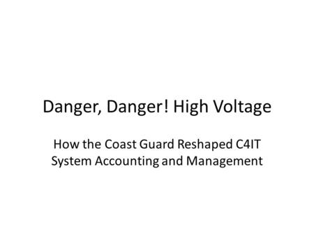 Danger, Danger! High Voltage How the Coast Guard Reshaped C4IT System Accounting and Management.