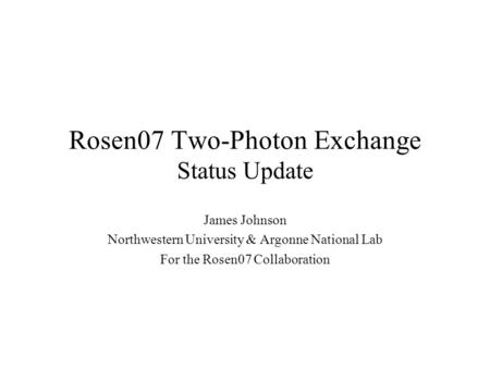 Rosen07 Two-Photon Exchange Status Update James Johnson Northwestern University & Argonne National Lab For the Rosen07 Collaboration.