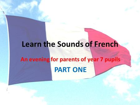 Learn the Sounds of French An evening for parents of year 7 pupils PART ONE.