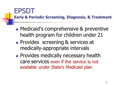 1 EPSDT Early & Periodic Screening, Diagnosis, & Treatment Medicaid's comprehensive & preventive health program for children under 21 Provides screening.
