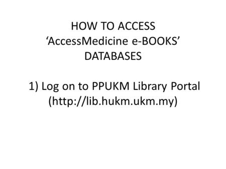 HOW TO ACCESS 'AccessMedicine e-BOOKS' DATABASES 1) Log on to PPUKM Library Portal (http://lib.hukm.ukm.my)