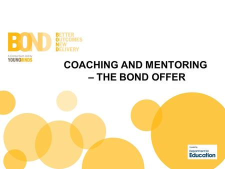 COACHING AND MENTORING – THE BOND OFFER. Why did we add coaching and mentoring to this programme? Because we believe the sum of what we deliver offers.